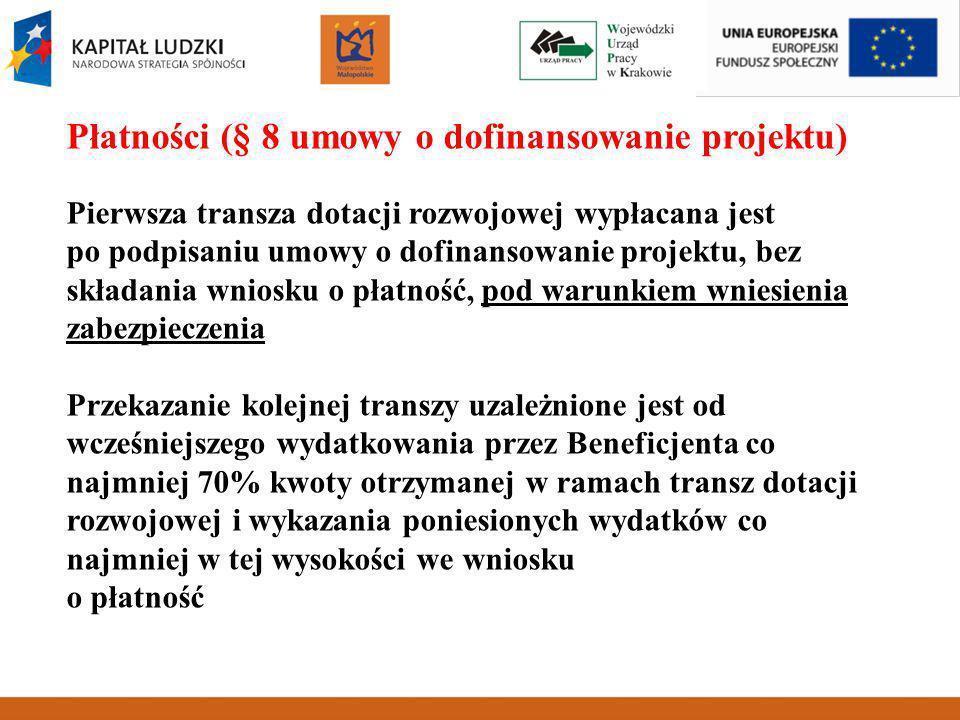 Płatności (§ 8 umowy o dofinansowanie projektu) Pierwsza transza dotacji rozwojowej wypłacana jest po podpisaniu umowy o dofinansowanie projektu, bez składania wniosku o płatność, pod warunkiem wniesienia zabezpieczenia Przekazanie kolejnej transzy uzależnione jest od wcześniejszego wydatkowania przez Beneficjenta co najmniej 70% kwoty otrzymanej w ramach transz dotacji rozwojowej i wykazania poniesionych wydatków co najmniej w tej wysokości we wniosku o płatność