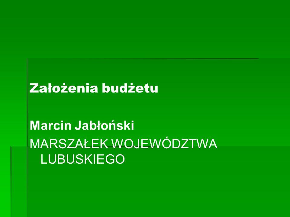 Założenia budżetu Marcin Jabłoński MARSZAŁEK WOJEWÓDZTWA LUBUSKIEGO