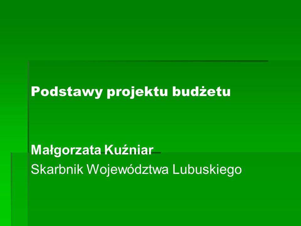 Podstawy projektu budżetu Małgorzata Kuźniar Skarbnik Województwa Lubuskiego