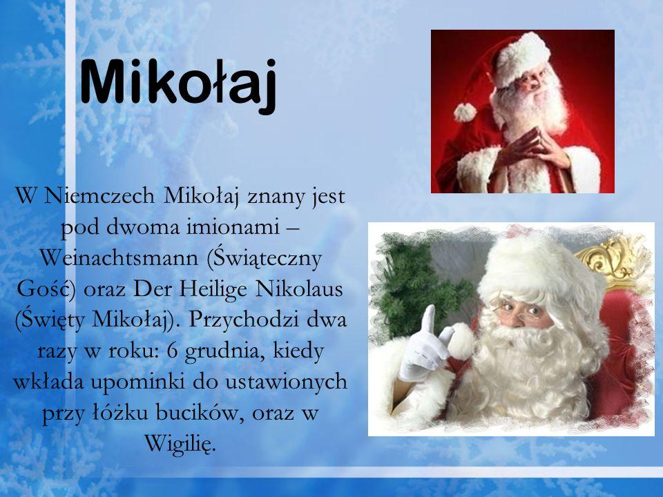 W Niemczech Mikołaj znany jest pod dwoma imionami – Weinachtsmann (Świąteczny Gość) oraz Der Heilige Nikolaus (Święty Mikołaj). Przychodzi dwa razy w