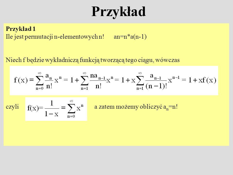 Przykład Przykład 1 Ile jest permutacji n-elementowych n! an=n*a(n-1) Niech f będzie wykładniczą funkcją tworzącą tego ciągu, wówczas czyli a zatem mo