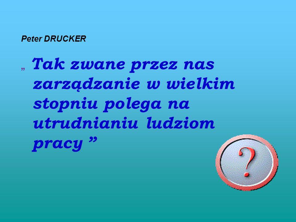 Peter DRUCKER Tak zwane przez nas zarządzanie w wielkim stopniu polega na utrudnianiu ludziom pracy