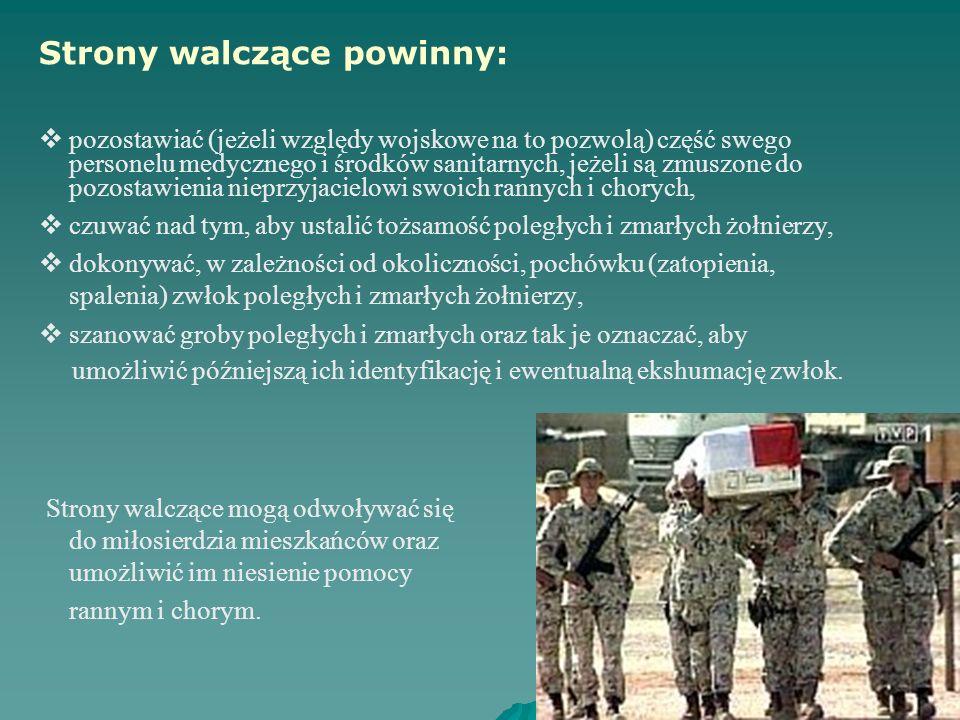 Strony walczące powinny: pozostawiać (jeżeli względy wojskowe na to pozwolą) część swego personelu medycznego i środków sanitarnych, jeżeli są zmuszone do pozostawienia nieprzyjacielowi swoich rannych i chorych, czuwać nad tym, aby ustalić tożsamość poległych i zmarłych żołnierzy, dokonywać, w zależności od okoliczności, pochówku (zatopienia, spalenia) zwłok poległych i zmarłych żołnierzy, szanować groby poległych i zmarłych oraz tak je oznaczać, aby umożliwić późniejszą ich identyfikację i ewentualną ekshumację zwłok.