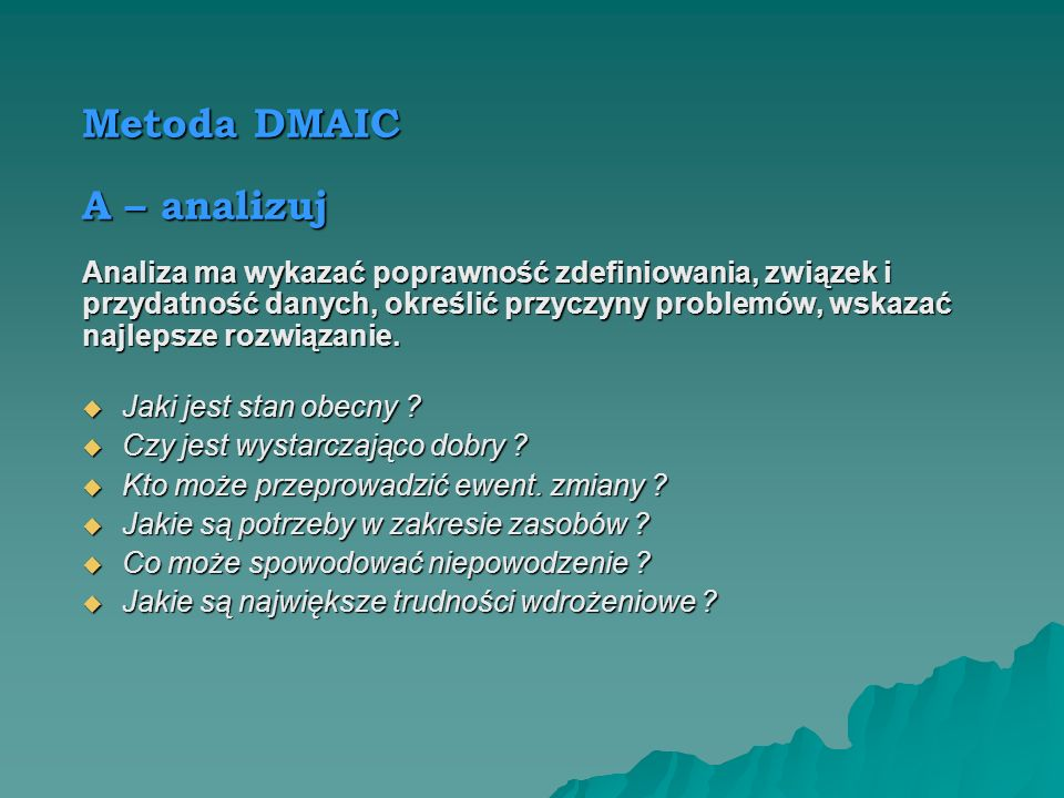 Metoda DMAIC M – mierz Należy zastosować najlepsze z dostępnych metod zbierania danych o procesie. Jakie są kluczowe wskaźniki dla procesu ? Jakie są