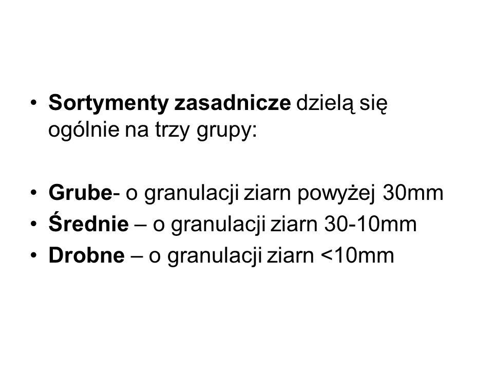Sortymenty zasadnicze dzielą się ogólnie na trzy grupy: Grube- o granulacji ziarn powyżej 30mm Średnie – o granulacji ziarn 30-10mm Drobne – o granula