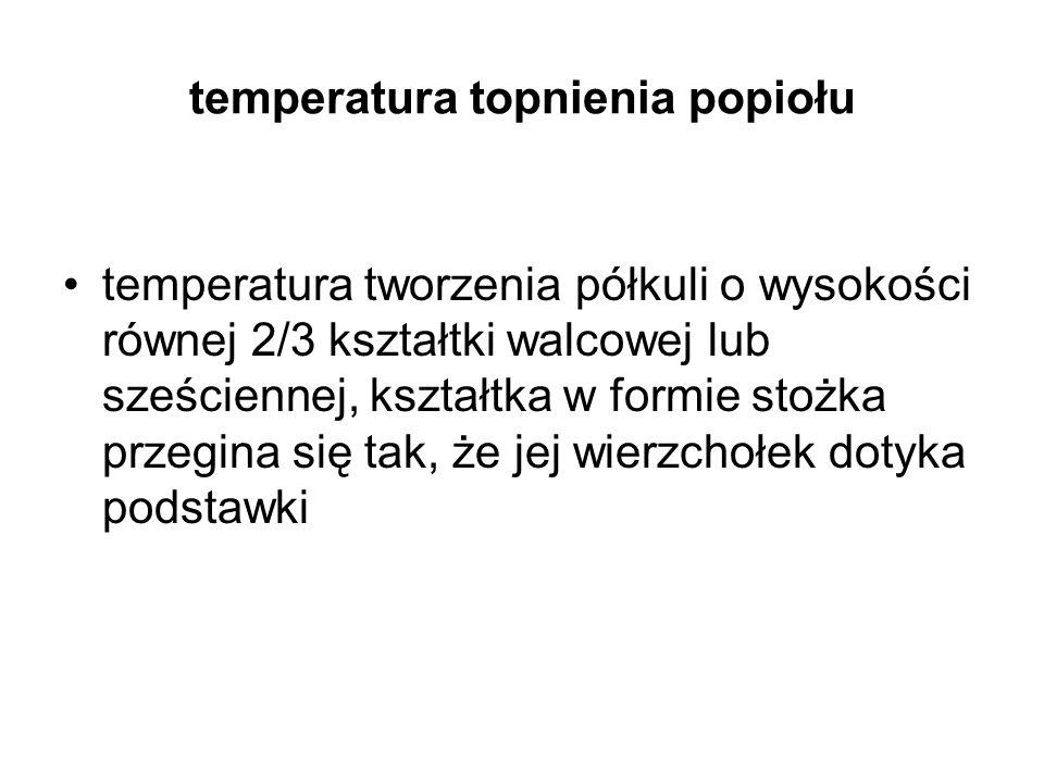 temperatura topnienia popiołu temperatura tworzenia półkuli o wysokości równej 2/3 kształtki walcowej lub sześciennej, kształtka w formie stożka przeg