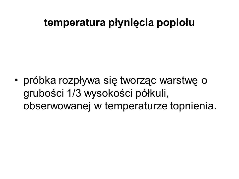 temperatura płynięcia popiołu próbka rozpływa się tworząc warstwę o grubości 1/3 wysokości półkuli, obserwowanej w temperaturze topnienia.