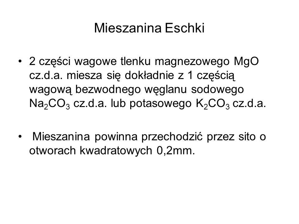 Mieszanina Eschki 2 części wagowe tlenku magnezowego MgO cz.d.a. miesza się dokładnie z 1 częścią wagową bezwodnego węglanu sodowego Na 2 CO 3 cz.d.a.