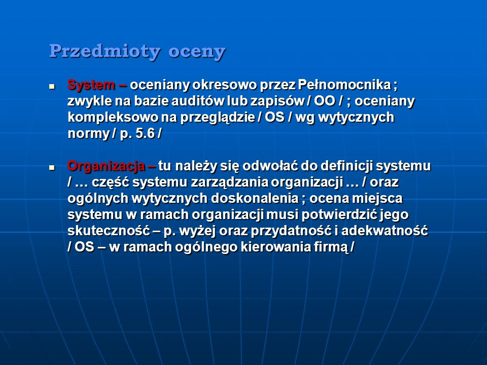 Przedmioty oceny System – oceniany okresowo przez Pełnomocnika ; System – oceniany okresowo przez Pełnomocnika ; zwykle na bazie auditów lub zapisów / OO / ; oceniany zwykle na bazie auditów lub zapisów / OO / ; oceniany kompleksowo na przeglądzie / OS / wg wytycznych kompleksowo na przeglądzie / OS / wg wytycznych normy / p.