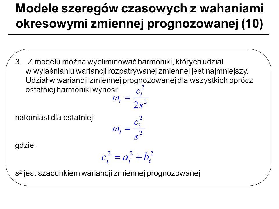 Modele szeregów czasowych z wahaniami okresowymi zmiennej prognozowanej (10) 3. Z modelu można wyeliminować harmoniki, których udział w wyjaśnianiu wa