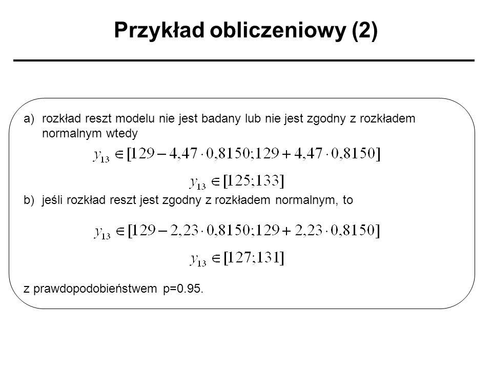 Przykład obliczeniowy (2) a)rozkład reszt modelu nie jest badany lub nie jest zgodny z rozkładem normalnym wtedy b)jeśli rozkład reszt jest zgodny z r