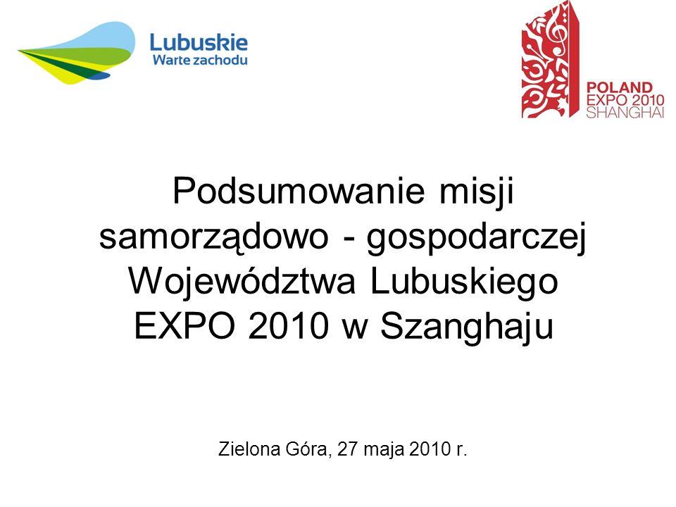 Podsumowanie misji samorządowo - gospodarczej Województwa Lubuskiego EXPO 2010 w Szanghaju Zielona Góra, 27 maja 2010 r.