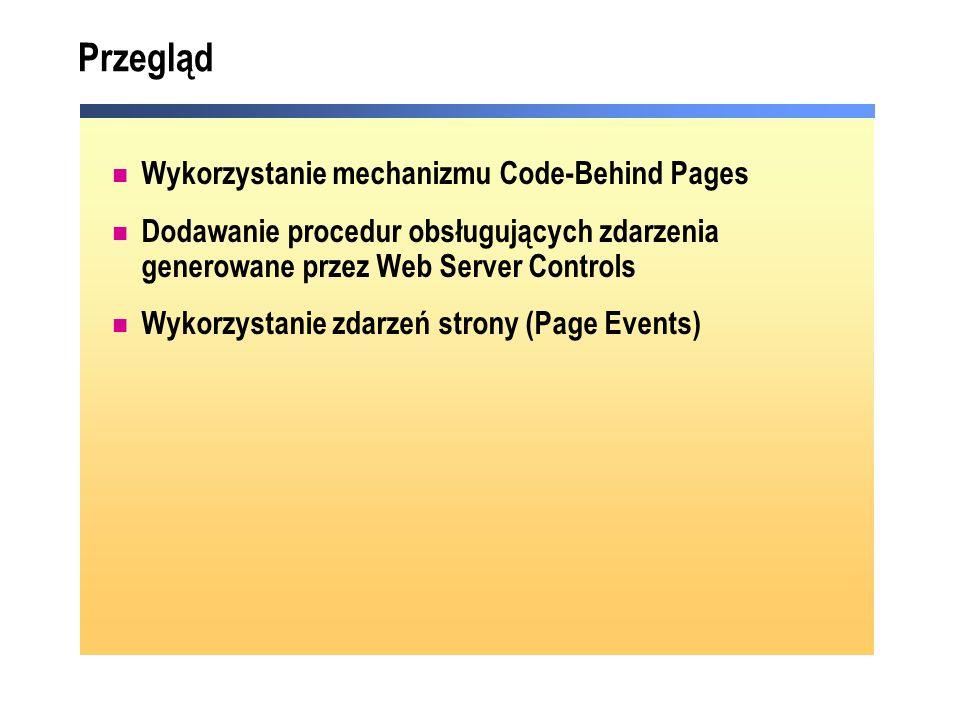 Przegląd Wykorzystanie mechanizmu Code-Behind Pages Dodawanie procedur obsługujących zdarzenia generowane przez Web Server Controls Wykorzystanie zdar