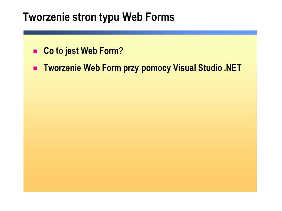 Tworzenie stron typu Web Forms Co to jest Web Form? Tworzenie Web Form przy pomocy Visual Studio.NET
