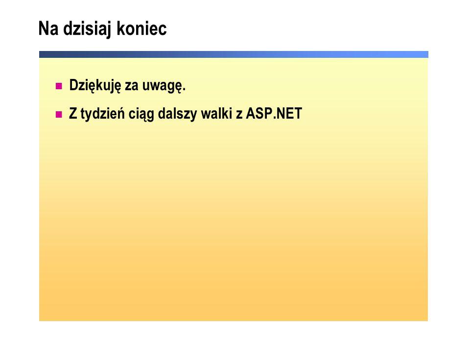 Na dzisiaj koniec Dziękuję za uwagę. Z tydzień ciąg dalszy walki z ASP.NET
