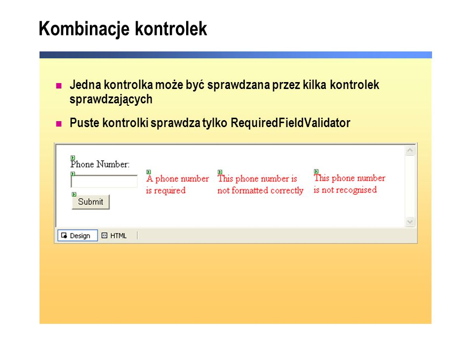 Kombinacje kontrolek Jedna kontrolka może być sprawdzana przez kilka kontrolek sprawdzających Puste kontrolki sprawdza tylko RequiredFieldValidator