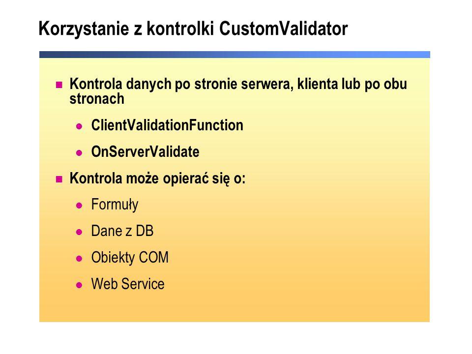Korzystanie z kontrolki CustomValidator Kontrola danych po stronie serwera, klienta lub po obu stronach ClientValidationFunction OnServerValidate Kont