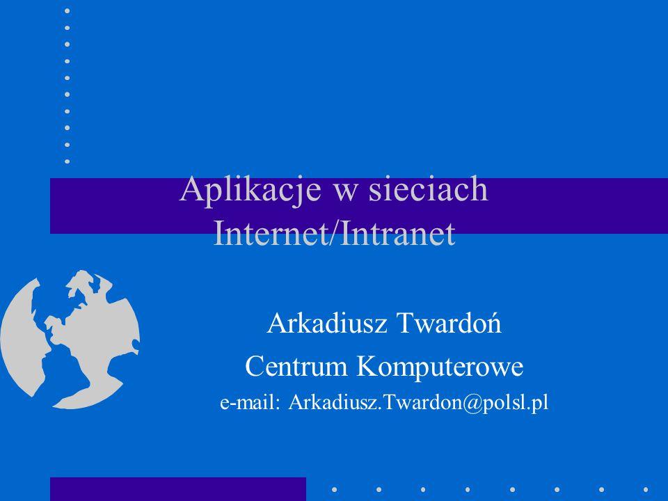 Aplikacje w sieciach Internet/Intranet Arkadiusz Twardoń Centrum Komputerowe e-mail: Arkadiusz.Twardon@polsl.pl
