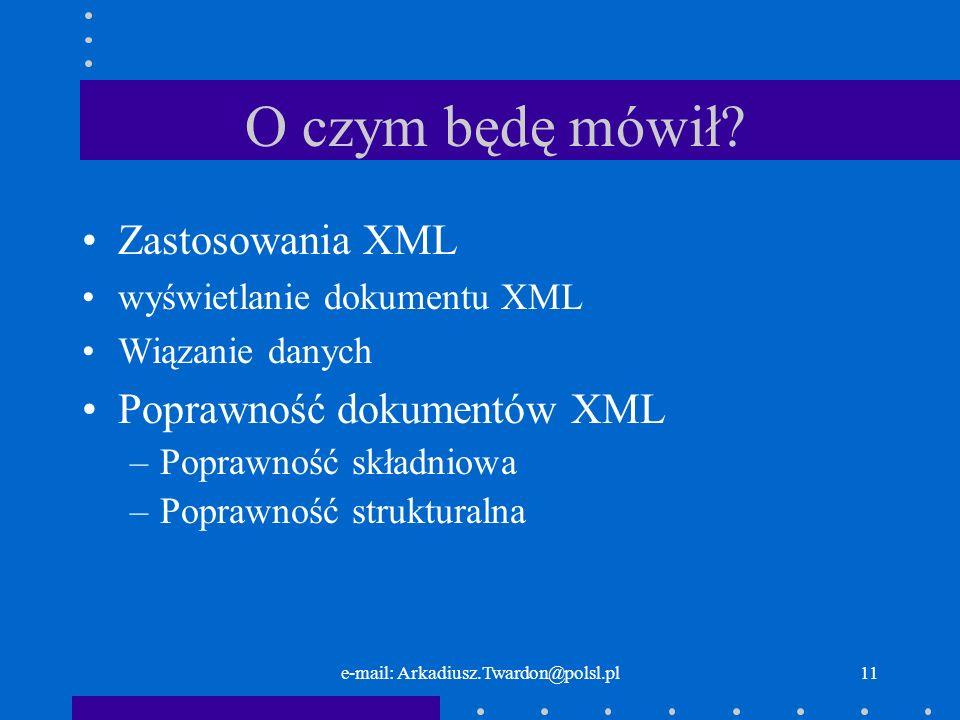 e-mail: Arkadiusz.Twardon@polsl.pl11 O czym będę mówił? Zastosowania XML wyświetlanie dokumentu XML Wiązanie danych Poprawność dokumentów XML –Poprawn