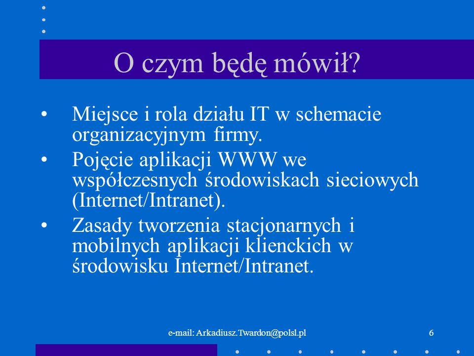 e-mail: Arkadiusz.Twardon@polsl.pl6 O czym będę mówił? Miejsce i rola działu IT w schemacie organizacyjnym firmy. Pojęcie aplikacji WWW we współczesny