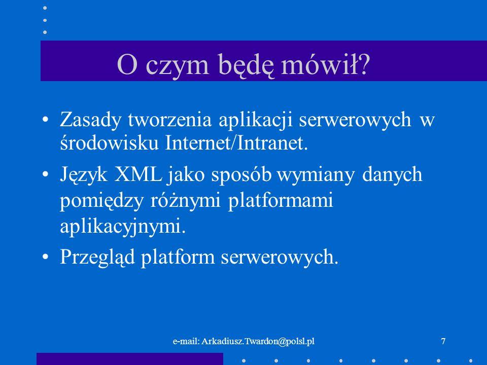e-mail: Arkadiusz.Twardon@polsl.pl7 O czym będę mówił? Zasady tworzenia aplikacji serwerowych w środowisku Internet/Intranet. Język XML jako sposób wy
