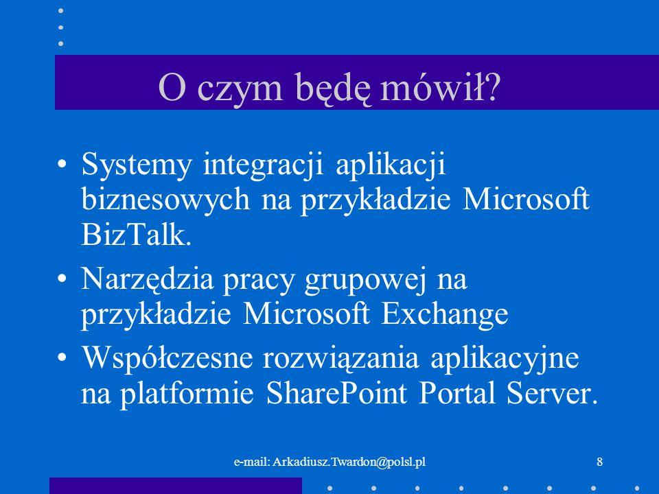e-mail: Arkadiusz.Twardon@polsl.pl8 O czym będę mówił? Systemy integracji aplikacji biznesowych na przykładzie Microsoft BizTalk. Narzędzia pracy grup