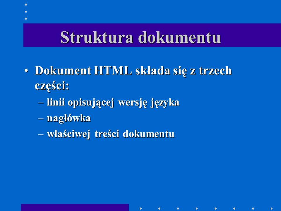 Struktura dokumentu Dokument HTML składa się z trzech części:Dokument HTML składa się z trzech części: –linii opisującej wersję języka –nagłówka –właściwej treści dokumentu