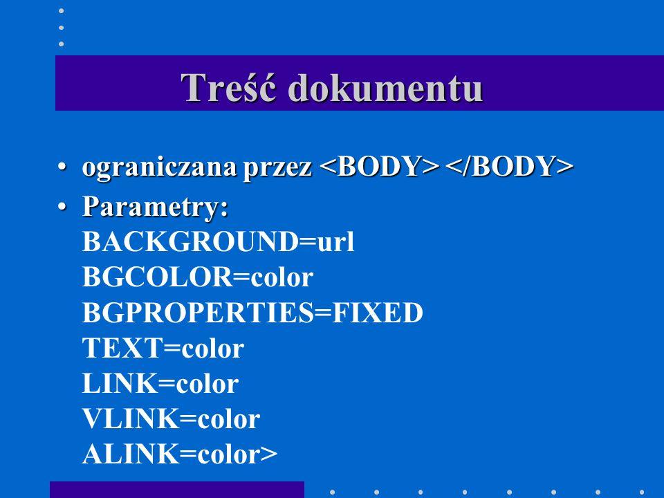 Treść dokumentu ograniczana przez ograniczana przez Parametry:Parametry: BACKGROUND=url BGCOLOR=color BGPROPERTIES=FIXED TEXT=color LINK=color VLINK=color ALINK=color>