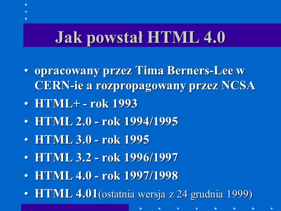 Jak powstał HTML 4.0 opracowany przez Tima Berners-Lee w CERN-ie a rozpropagowany przez NCSAopracowany przez Tima Berners-Lee w CERN-ie a rozpropagowany przez NCSA HTML+ - rok 1993HTML+ - rok 1993 HTML 2.0 - rok 1994/1995HTML 2.0 - rok 1994/1995 HTML 3.0 - rok 1995HTML 3.0 - rok 1995 HTML 3.2 - rok 1996/1997HTML 3.2 - rok 1996/1997 HTML 4.0 - rok 1997/1998HTML 4.0 - rok 1997/1998 HTML 4.01 (ostatnia wersja z 24 grudnia 1999)HTML 4.01 (ostatnia wersja z 24 grudnia 1999)