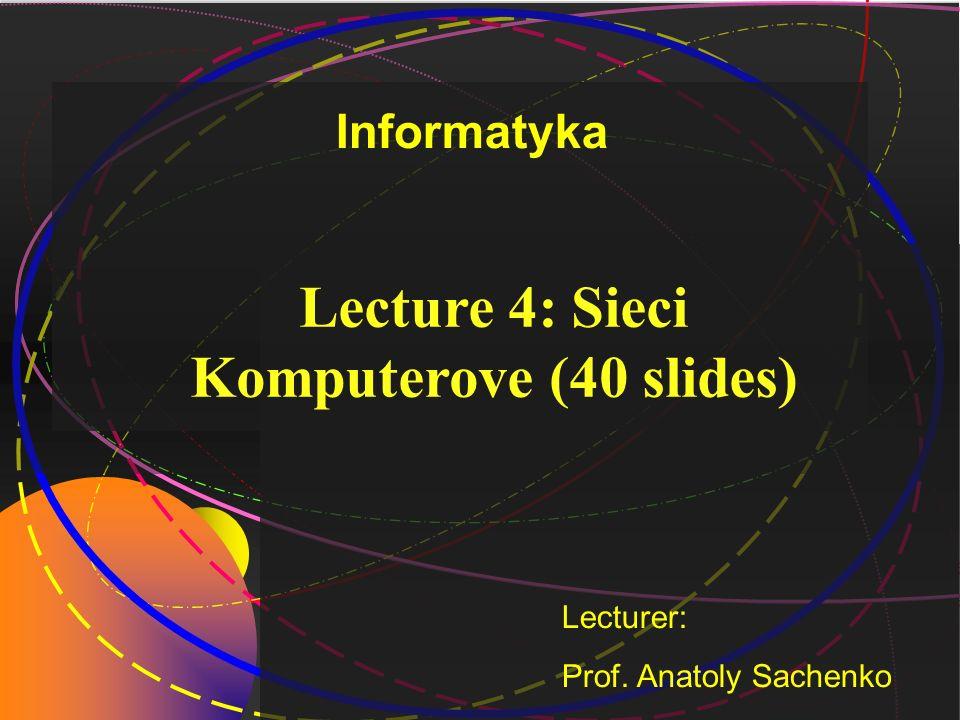Lecture 4: Sieci Komputerove (40 slides) Lecturer: Prof. Anatoly Sachenko Informatyka