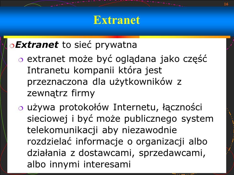 16 Extranet to sieć prywatna extranet może być oglądana jako część Intranetu kompanii która jest przeznaczona dla użytkowników z zewnątrz firmy używa