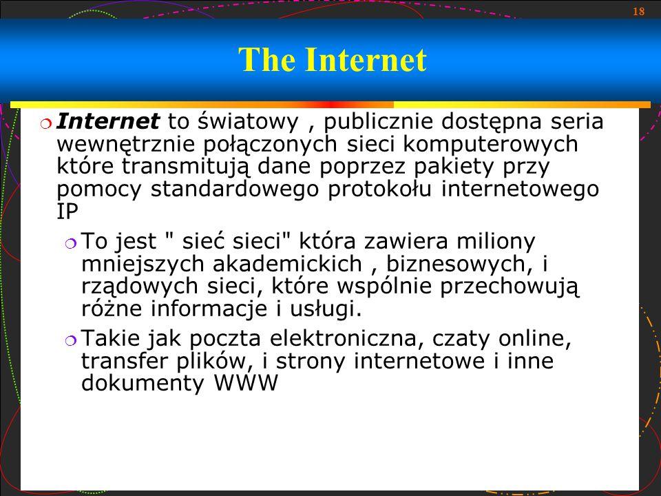 18 The Internet Internet to światowy, publicznie dostępna seria wewnętrznie połączonych sieci komputerowych które transmitują dane poprzez pakiety prz