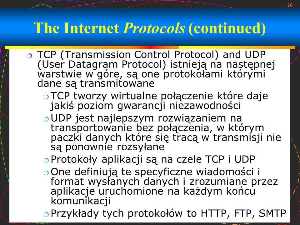 20 The Internet Protocols (continued) TCP (Transmission Control Protocol) and UDP (User Datagram Protocol) istnieją na następnej warstwie w góre, są o
