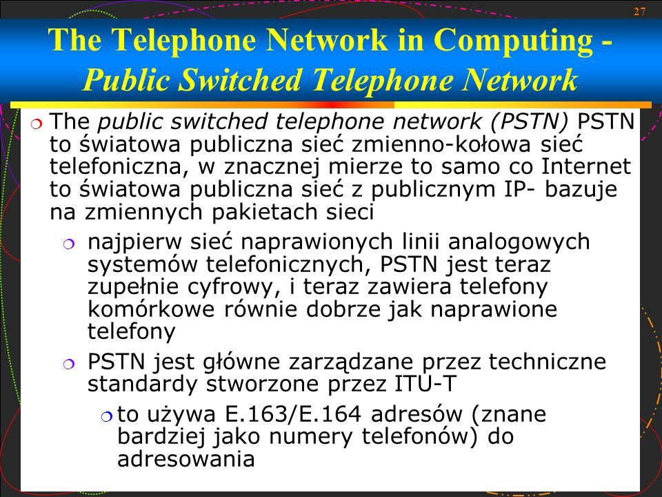 27 The Telephone Network in Computing - Public Switched Telephone Network The public switched telephone network (PSTN) PSTN to światowa publiczna sieć
