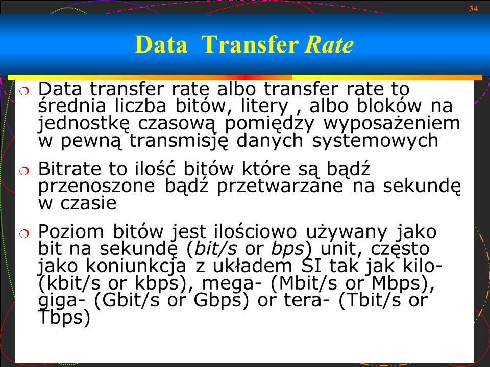 34 Data transfer rate albo transfer rate to średnia liczba bitów, litery, albo bloków na jednostkę czasową pomiędzy wyposażeniem w pewną transmisję da