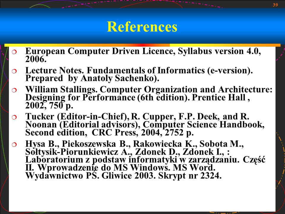 39 References European Computer Driven Licence, Syllabus version 4.0, 2006. Lecture Notes. Fundamentals of Informatics (e-version). Prepared by Anatol