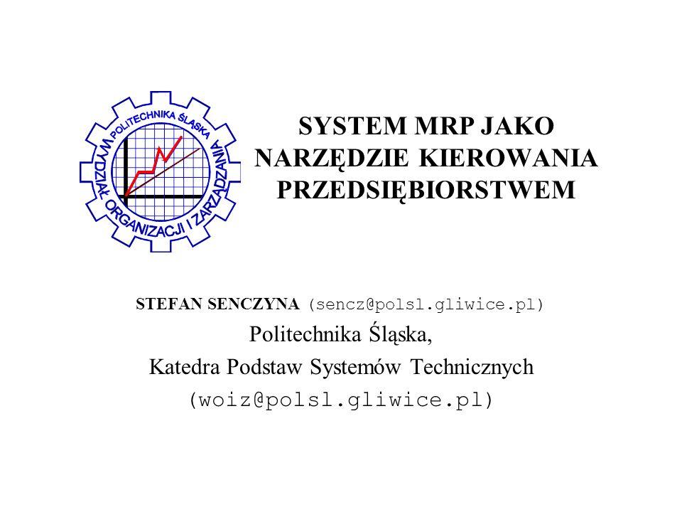 SYSTEM MRP JAKO NARZĘDZIE KIEROWANIA PRZEDSIĘBIORSTWEM STEFAN SENCZYNA (sencz@polsl.gliwice.pl) Politechnika Śląska, Katedra Podstaw Systemów Technicznych (woiz@polsl.gliwice.pl)