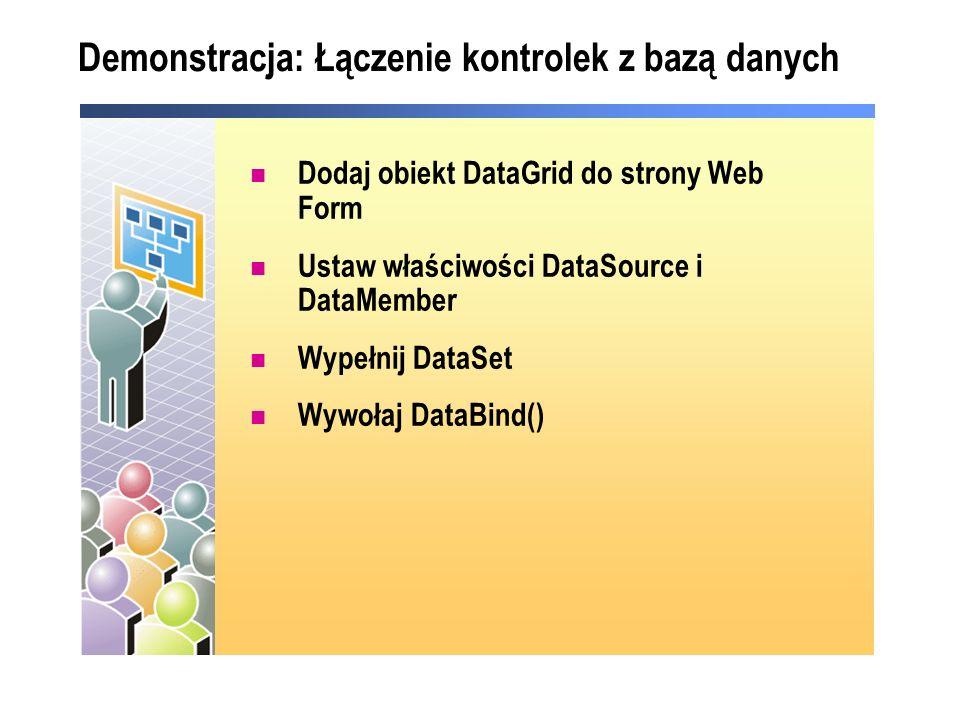 Demonstracja: Łączenie kontrolek z bazą danych Dodaj obiekt DataGrid do strony Web Form Ustaw właściwości DataSource i DataMember Wypełnij DataSet Wywołaj DataBind()