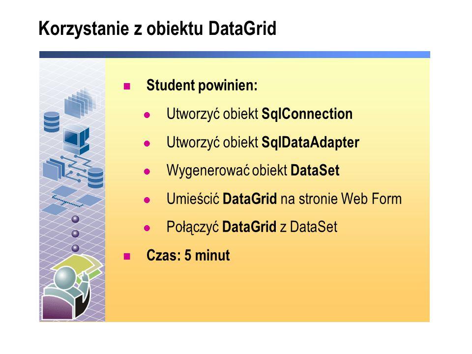 Korzystanie z obiektu DataGrid Student powinien: Utworzyć obiekt SqlConnection Utworzyć obiekt SqlDataAdapter Wygenerować obiekt DataSet Umieścić DataGrid na stronie Web Form Połączyć DataGrid z DataSet Czas: 5 minut