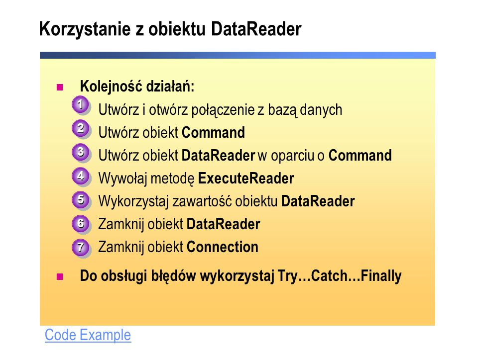 Code Example Korzystanie z obiektu DataReader Kolejność działań: Utwórz i otwórz połączenie z bazą danych Utwórz obiekt Command Utwórz obiekt DataReader w oparciu o Command Wywołaj metodę ExecuteReader Wykorzystaj zawartość obiektu DataReader Zamknij obiekt DataReader Zamknij obiekt Connection Do obsługi błędów wykorzystaj Try…Catch…Finally 11 22 33 44 55 66 77