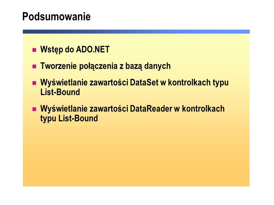 Podsumowanie Wstęp do ADO.NET Tworzenie połączenia z bazą danych Wyświetlanie zawartości DataSet w kontrolkach typu List-Bound Wyświetlanie zawartości DataReader w kontrolkach typu List-Bound