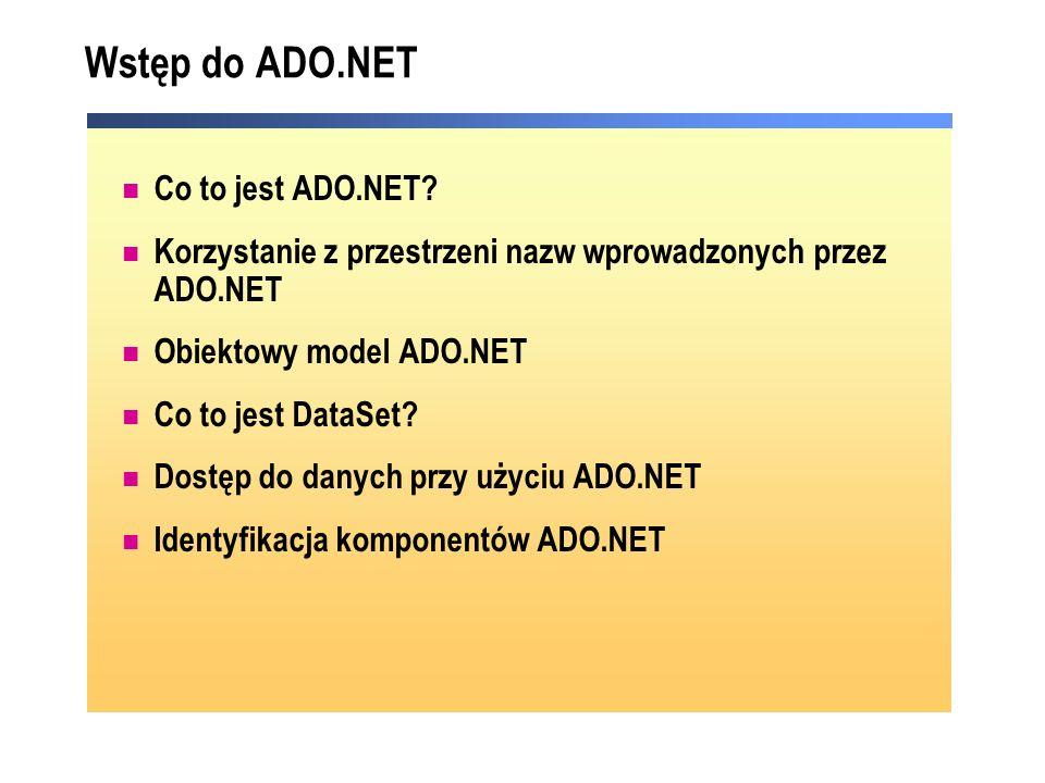 Wstęp do ADO.NET Co to jest ADO.NET? Korzystanie z przestrzeni nazw wprowadzonych przez ADO.NET Obiektowy model ADO.NET Co to jest DataSet? Dostęp do