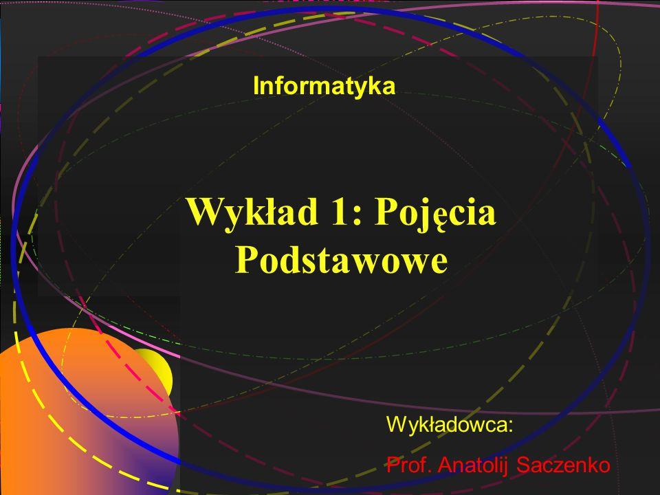 1 Wykład 1: Poj ę cia Podstawowe Wykładowca: Prof. Anatolij Saczenko Informatyka