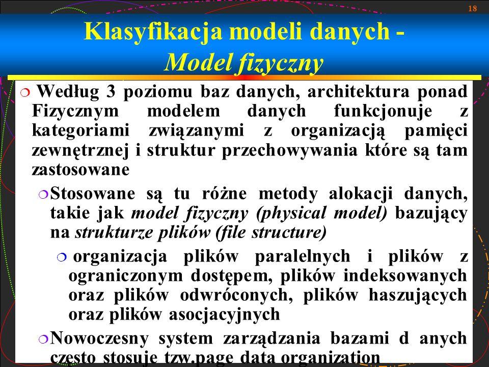 18 Klasyfikacja modeli danych - Model fizyczny Według 3 poziomu baz danych, architektura ponad Fizycznym modelem danych funkcjonuje z kategoriami zwią