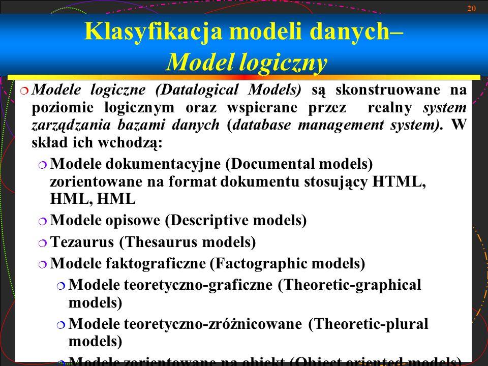 20 Klasyfikacja modeli danych– Model logiczny Modele logiczne (Datalogical Models) są skonstruowane na poziomie logicznym oraz wspierane przez realny