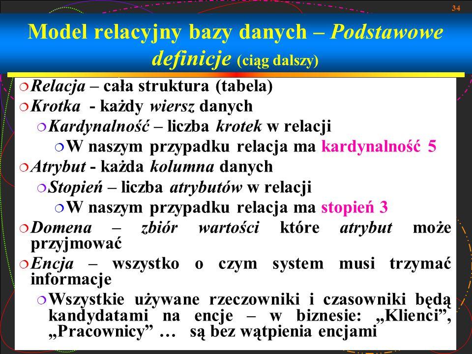 34 Model relacyjny bazy danych – Podstawowe definicje (ciąg dalszy) Relacja – cała struktura (tabela) Krotka - każdy wiersz danych Kardynalność – licz