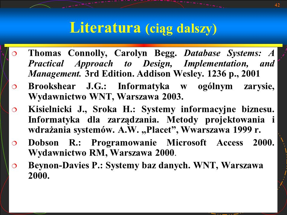 42 Literatura (ciąg dalszy) Thomas Connolly, Carolyn Begg. Database Systems: A Practical Approach to Design, Implementation, and Management. 3rd Editi