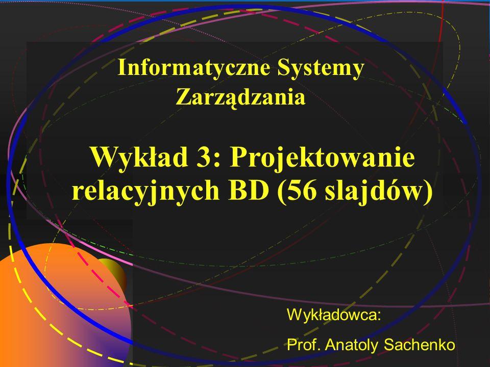 1 Wykład 3: Projektowanie relacyjnych BD (56 slajdów) Wykładowca: Prof. Anatoly Sachenko Informatyczne Systemy Zarządzania