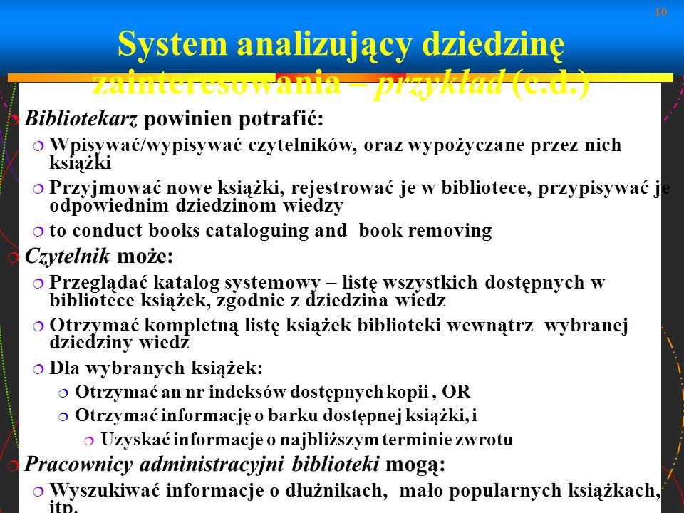 10 System analizujący dziedzinę zainteresowania – przykład (c.d.) Bibliotekarz powinien potrafić: Wpisywać/wypisywać czytelników, oraz wypożyczane prz