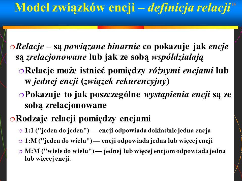 16 Model związków encji – definicja relacji Relacje – są powiązane binarnie co pokazuje jak encje są zrelacjonowane lub jak ze sobą współdziałają Rela